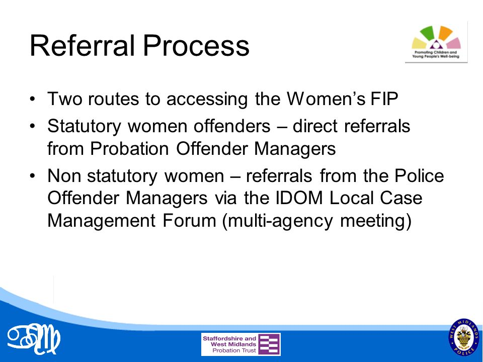Referral Process Two routes to accessing the Womens FIP Statutory women offenders – direct referrals from Probation Offender Managers Non statutory women – referrals from the Police Offender Managers via the IDOM Local Case Management Forum (multi-agency meeting)