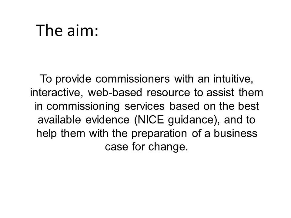 The aim: To provide commissioners with an intuitive, interactive, web-based resource to assist them in commissioning services based on the best availa
