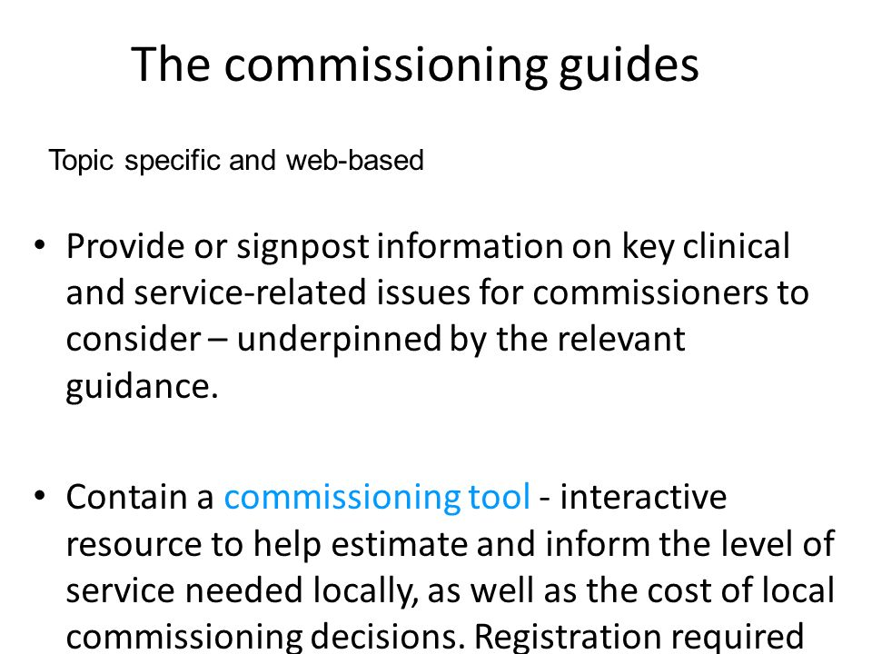 The commissioning guides Provide or signpost information on key clinical and service-related issues for commissioners to consider – underpinned by the