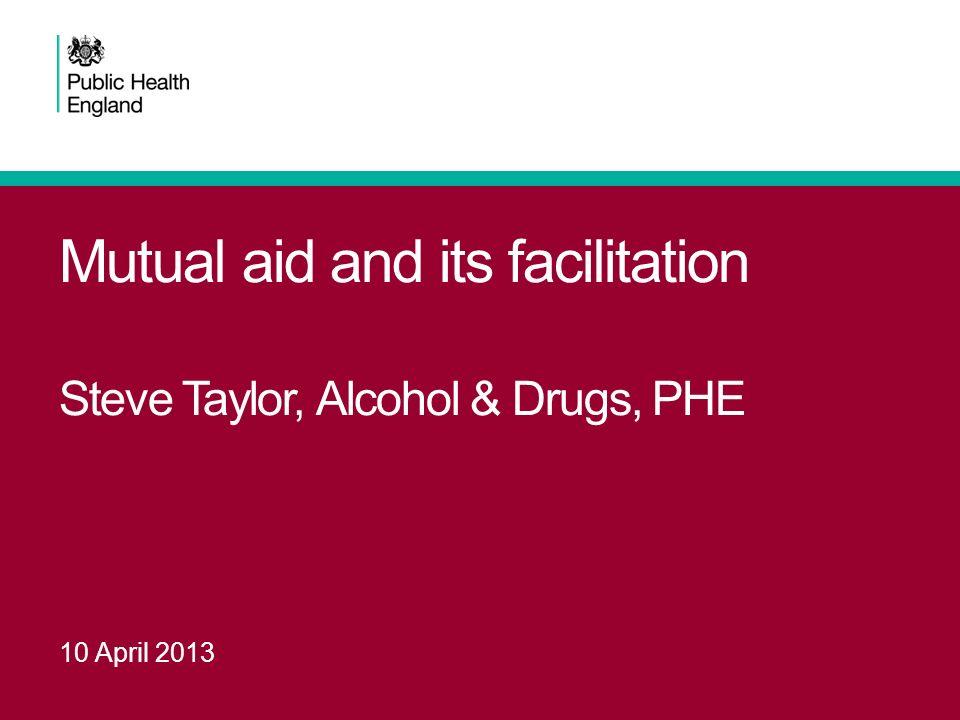 Mutual aid and its facilitation Steve Taylor, Alcohol & Drugs, PHE 10 April 2013