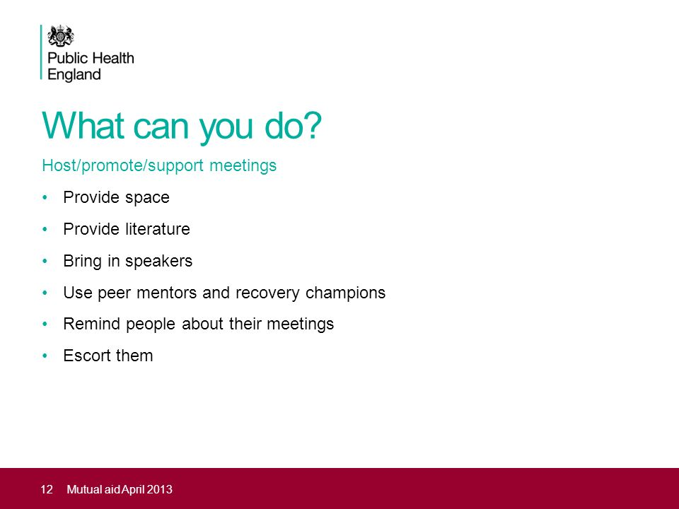 What can you do? Host/promote/support meetings Provide space Provide literature Bring in speakers Use peer mentors and recovery champions Remind peopl