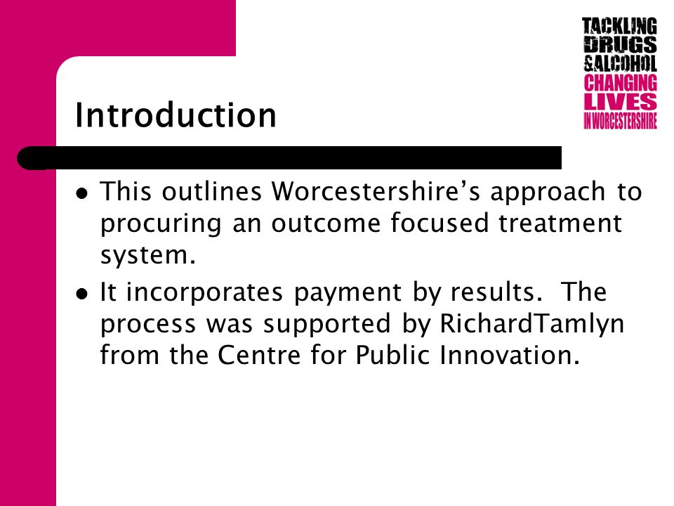 Introduction This outlines Worcestershires approach to procuring an outcome focused treatment system.