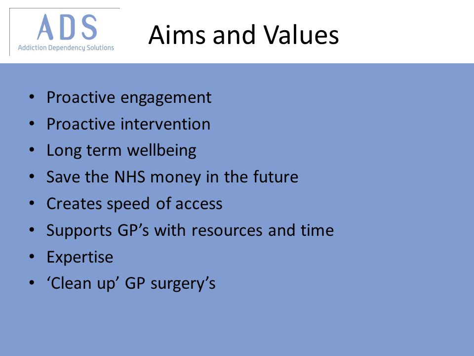 Aims and Values Proactive engagement Proactive intervention Long term wellbeing Save the NHS money in the future Creates speed of access Supports GPs with resources and time Expertise Clean up GP surgerys