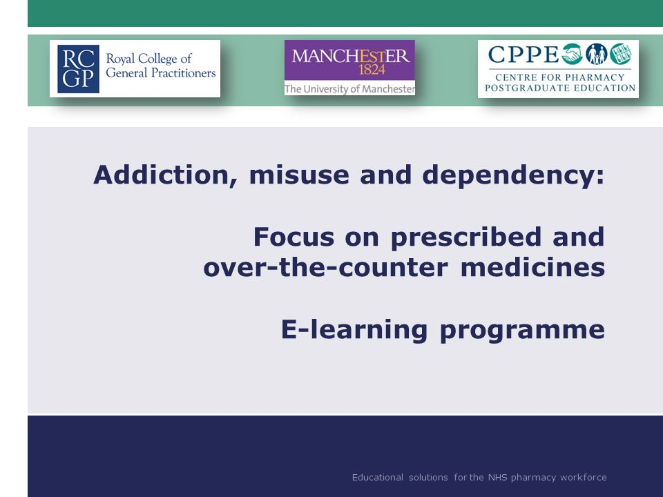 Educational solutions for the NHS pharmacy workforce Addiction, misuse and dependency: Focus on prescribed and over-the-counter medicines E-learning programme Educational solutions for the NHS pharmacy workforce