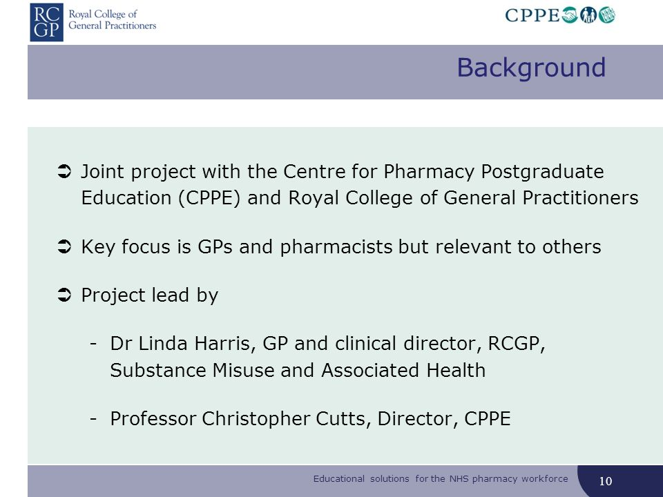 10 Joint project with the Centre for Pharmacy Postgraduate Education (CPPE) and Royal College of General Practitioners Key focus is GPs and pharmacist