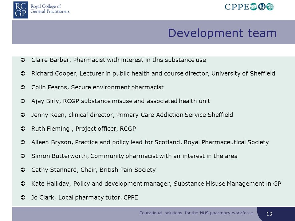 Educational solutions for the NHS pharmacy workforce Development team Claire Barber, Pharmacist with interest in this substance use Richard Cooper, Lecturer in public health and course director, University of Sheffield Colin Fearns, Secure environment pharmacist Ajay Birly, RCGP substance misuse and associated health unit Jenny Keen, clinical director, Primary Care Addiction Service Sheffield Ruth Fleming, Project officer, RCGP Aileen Bryson, Practice and policy lead for Scotland, Royal Pharmaceutical Society Simon Butterworth, Community pharmacist with an interest in the area Cathy Stannard, Chair, British Pain Society Kate Halliday, Policy and development manager, Substance Misuse Management in GP Jo Clark, Local pharmacy tutor, CPPE 13