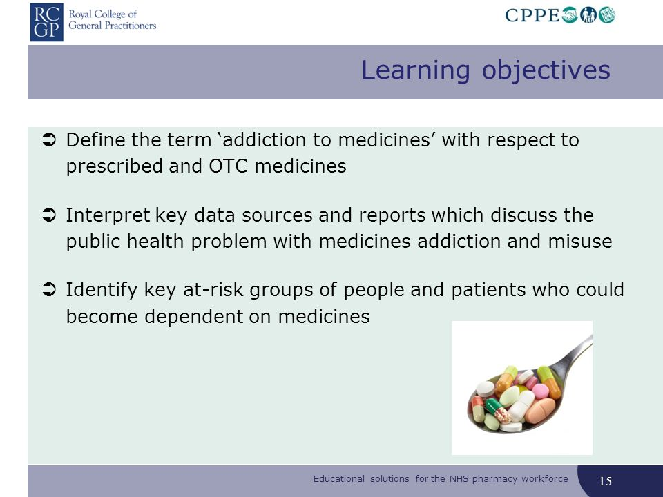 Educational solutions for the NHS pharmacy workforce Learning objectives Define the term addiction to medicines with respect to prescribed and OTC med
