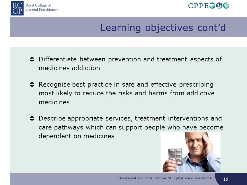 Educational solutions for the NHS pharmacy workforce Learning objectives contd Differentiate between prevention and treatment aspects of medicines addiction Recognise best practice in safe and effective prescribing most likely to reduce the risks and harms from addictive medicines Describe appropriate services, treatment interventions and care pathways which can support people who have become dependent on medicines 16