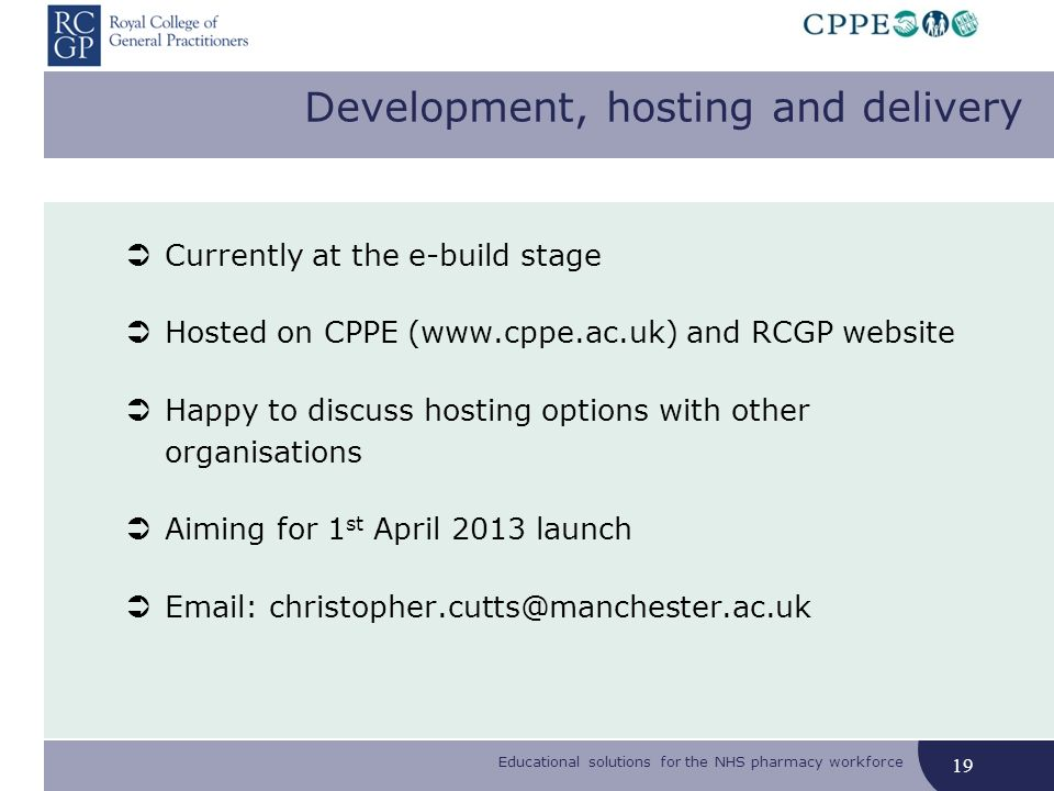 Educational solutions for the NHS pharmacy workforce Development, hosting and delivery Currently at the e-build stage Hosted on CPPE (www.cppe.ac.uk) and RCGP website Happy to discuss hosting options with other organisations Aiming for 1 st April 2013 launch Email: christopher.cutts@manchester.ac.uk 19