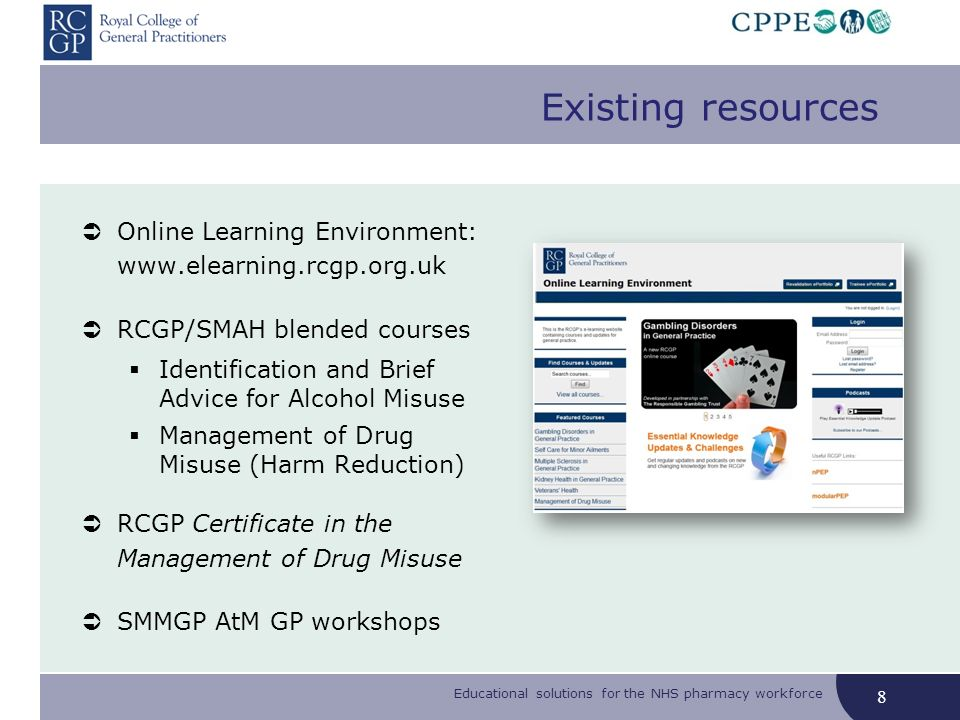 Educational solutions for the NHS pharmacy workforce 8 Online Learning Environment: www.elearning.rcgp.org.uk RCGP/SMAH blended courses Identification and Brief Advice for Alcohol Misuse Management of Drug Misuse (Harm Reduction) RCGP Certificate in the Management of Drug Misuse SMMGP AtM GP workshops Existing resources