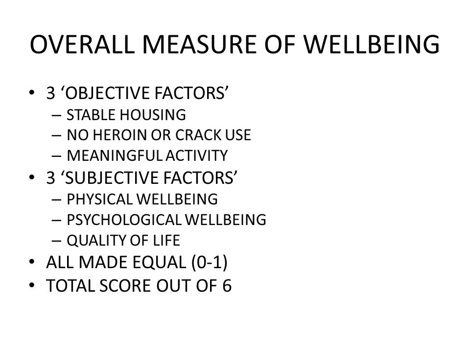 OVERALL MEASURE OF WELLBEING 3 OBJECTIVE FACTORS – STABLE HOUSING – NO HEROIN OR CRACK USE – MEANINGFUL ACTIVITY 3 SUBJECTIVE FACTORS – PHYSICAL WELLBEING – PSYCHOLOGICAL WELLBEING – QUALITY OF LIFE ALL MADE EQUAL (0-1) TOTAL SCORE OUT OF 6