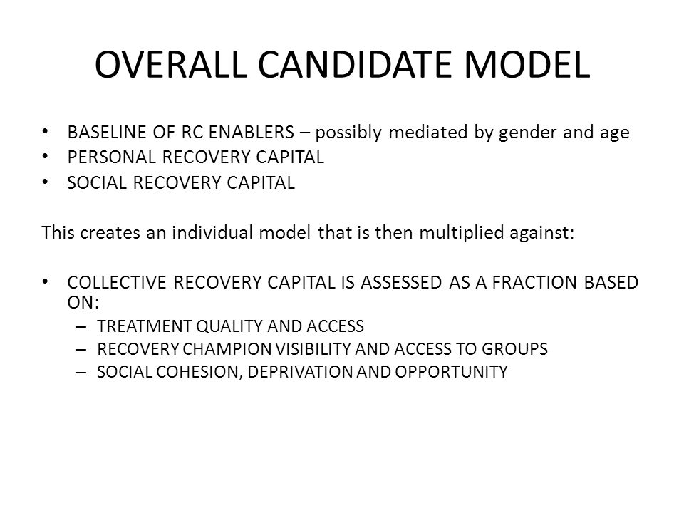 OVERALL CANDIDATE MODEL BASELINE OF RC ENABLERS – possibly mediated by gender and age PERSONAL RECOVERY CAPITAL SOCIAL RECOVERY CAPITAL This creates an individual model that is then multiplied against: COLLECTIVE RECOVERY CAPITAL IS ASSESSED AS A FRACTION BASED ON: – TREATMENT QUALITY AND ACCESS – RECOVERY CHAMPION VISIBILITY AND ACCESS TO GROUPS – SOCIAL COHESION, DEPRIVATION AND OPPORTUNITY