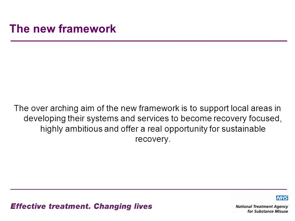 The new framework The over arching aim of the new framework is to support local areas in developing their systems and services to become recovery focused, highly ambitious and offer a real opportunity for sustainable recovery.
