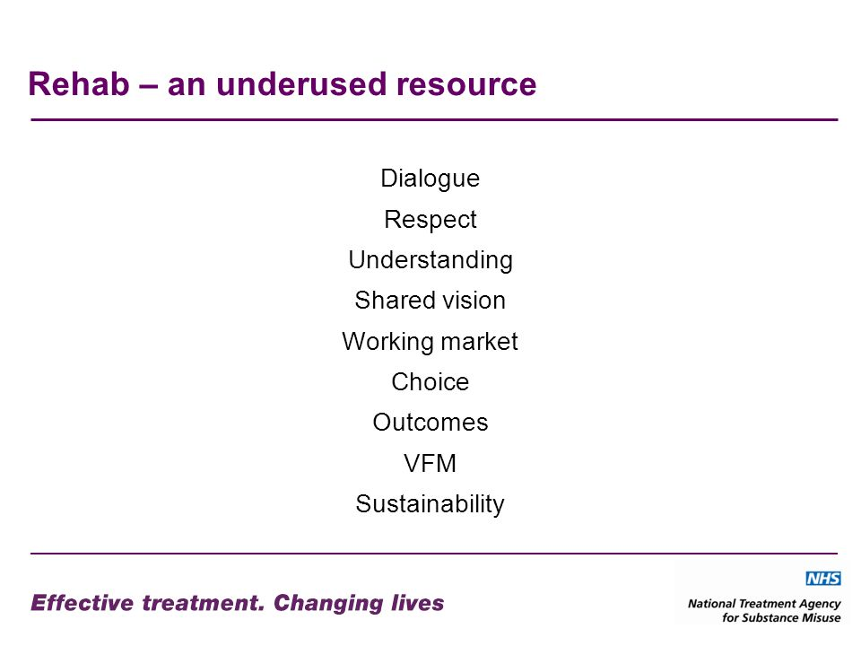 Rehab – an underused resource Dialogue Respect Understanding Shared vision Working market Choice Outcomes VFM Sustainability