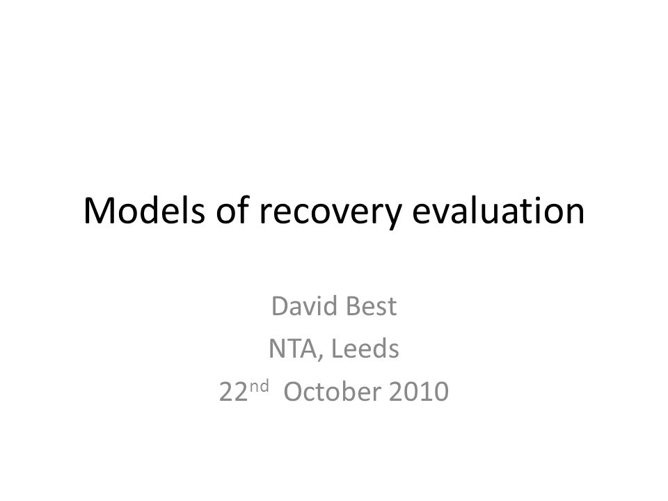 Models of recovery evaluation David Best NTA, Leeds 22 nd October 2010
