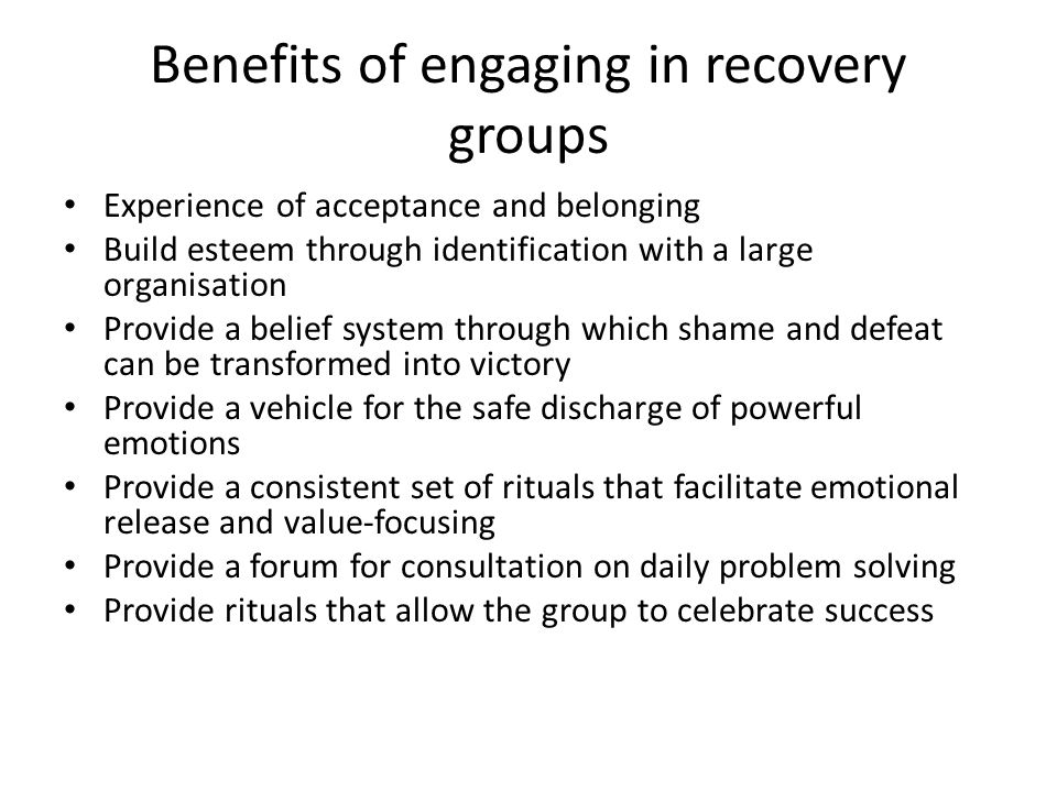 Benefits of engaging in recovery groups Experience of acceptance and belonging Build esteem through identification with a large organisation Provide a belief system through which shame and defeat can be transformed into victory Provide a vehicle for the safe discharge of powerful emotions Provide a consistent set of rituals that facilitate emotional release and value-focusing Provide a forum for consultation on daily problem solving Provide rituals that allow the group to celebrate success