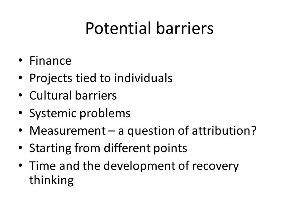 Potential barriers Finance Projects tied to individuals Cultural barriers Systemic problems Measurement – a question of attribution.