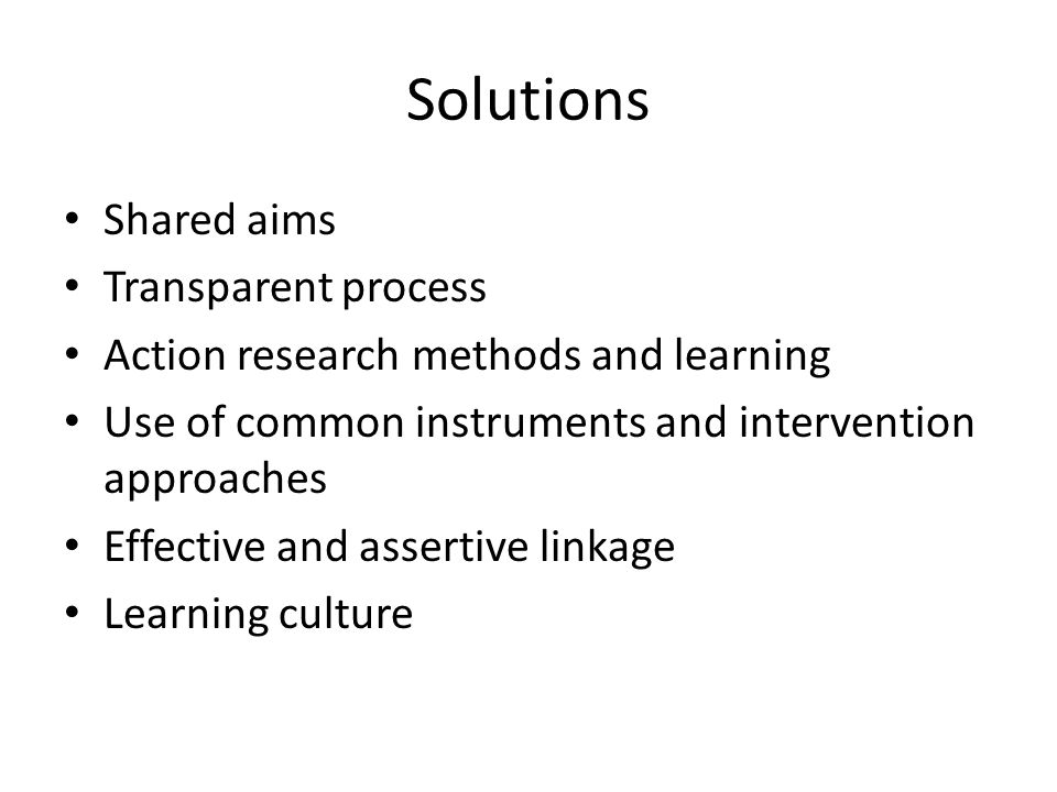 Solutions Shared aims Transparent process Action research methods and learning Use of common instruments and intervention approaches Effective and assertive linkage Learning culture
