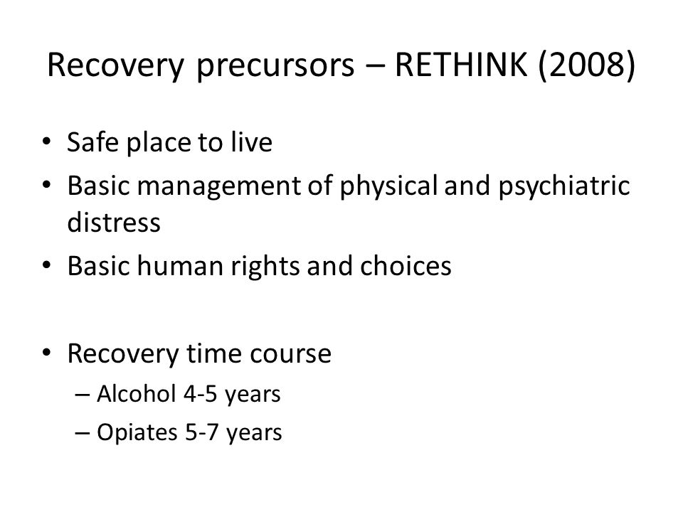 Recovery precursors – RETHINK (2008) Safe place to live Basic management of physical and psychiatric distress Basic human rights and choices Recovery time course – Alcohol 4-5 years – Opiates 5-7 years