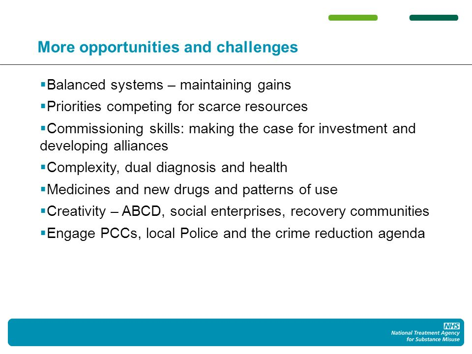 19 More opportunities and challenges Balanced systems – maintaining gains Priorities competing for scarce resources Commissioning skills: making the case for investment and developing alliances Complexity, dual diagnosis and health Medicines and new drugs and patterns of use Creativity – ABCD, social enterprises, recovery communities Engage PCCs, local Police and the crime reduction agenda