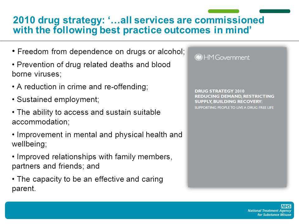 2010 drug strategy: …all services are commissioned with the following best practice outcomes in mind Freedom from dependence on drugs or alcohol; Prevention of drug related deaths and blood borne viruses; A reduction in crime and re-offending; Sustained employment; The ability to access and sustain suitable accommodation; Improvement in mental and physical health and wellbeing; Improved relationships with family members, partners and friends; and The capacity to be an effective and caring parent.