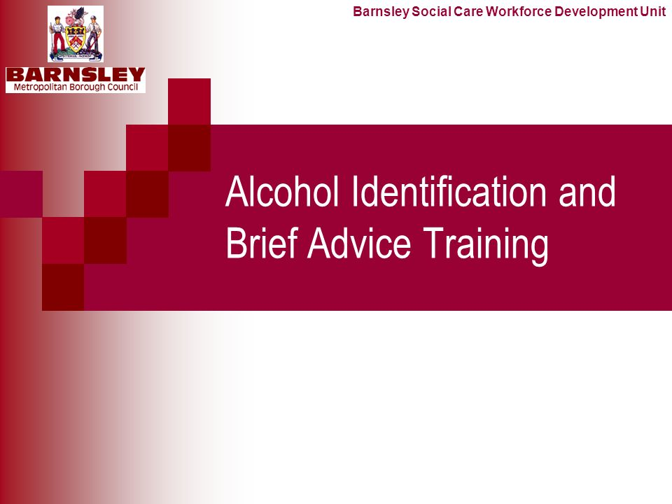 Alcohol Identification and Brief Advice Training Barnsley Social Care Workforce Development Unit