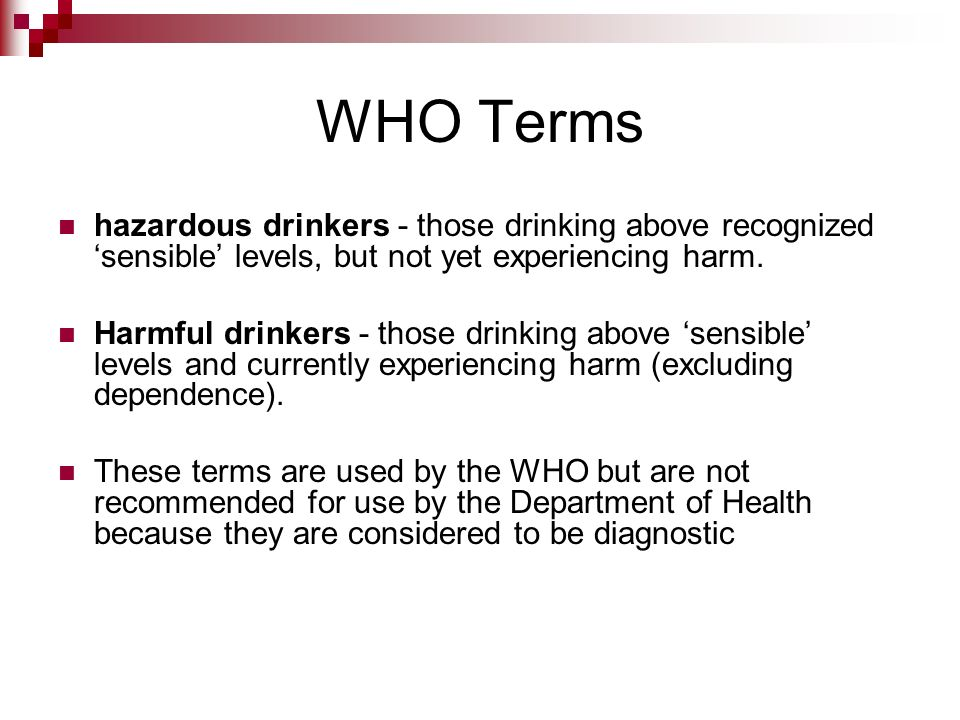 WHO Terms hazardous drinkers - those drinking above recognized sensible levels, but not yet experiencing harm. Harmful drinkers - those drinking above