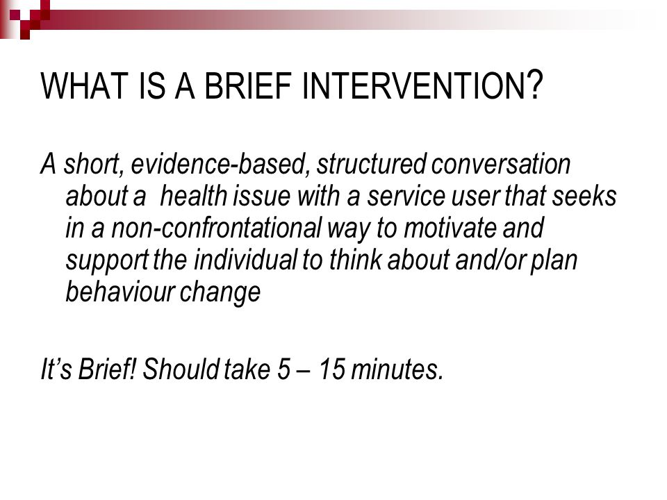 WHAT IS A BRIEF INTERVENTION ? A short, evidence-based, structured conversation about a health issue with a service user that seeks in a non-confronta