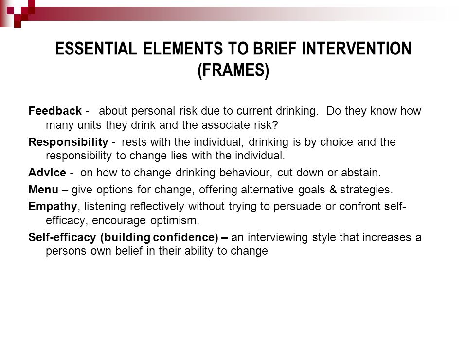 ESSENTIAL ELEMENTS TO BRIEF INTERVENTION (FRAMES) Feedback - about personal risk due to current drinking. Do they know how many units they drink and t