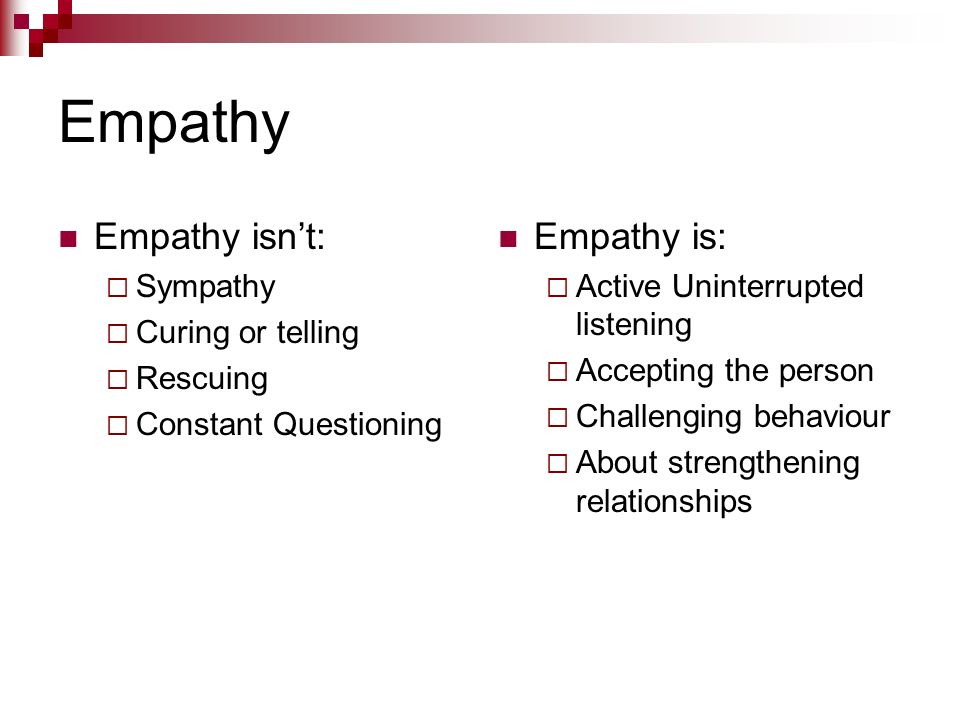Empathy Empathy isnt: Sympathy Curing or telling Rescuing Constant Questioning Empathy is: Active Uninterrupted listening Accepting the person Challen