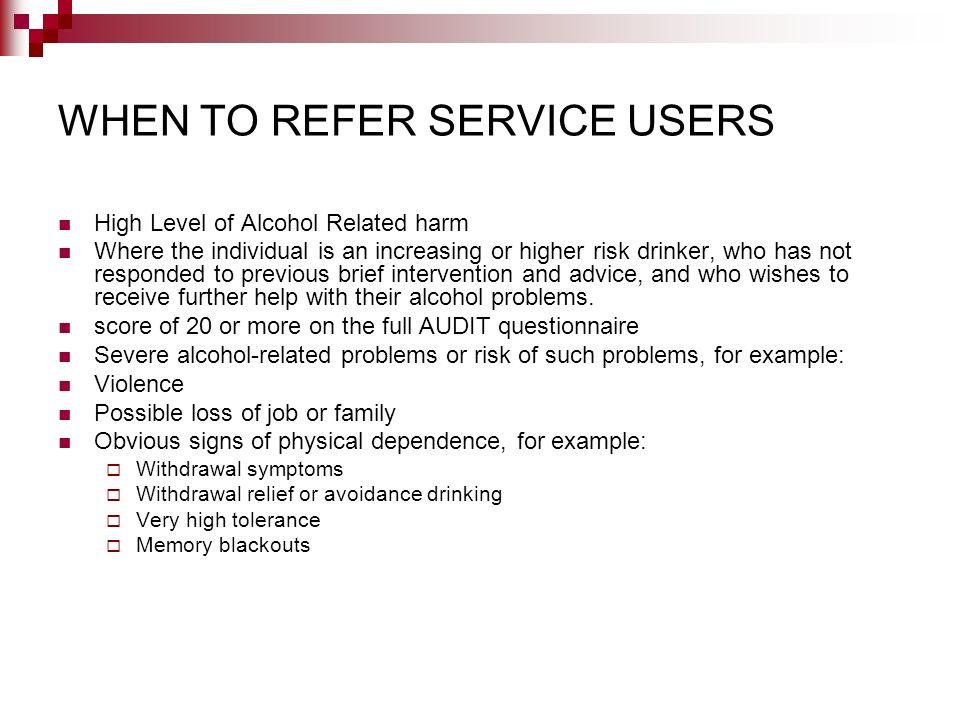 WHEN TO REFER SERVICE USERS High Level of Alcohol Related harm Where the individual is an increasing or higher risk drinker, who has not responded to