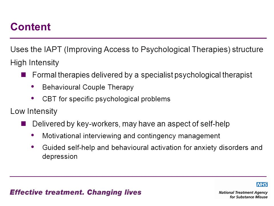 Content Uses the IAPT (Improving Access to Psychological Therapies) structure High Intensity Formal therapies delivered by a specialist psychological therapist Behavioural Couple Therapy CBT for specific psychological problems Low Intensity Delivered by key-workers, may have an aspect of self-help Motivational interviewing and contingency management Guided self-help and behavioural activation for anxiety disorders and depression