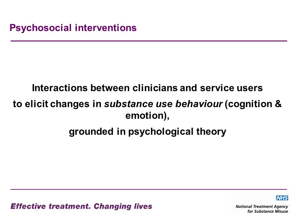 Psychosocial interventions Interactions between clinicians and service users to elicit changes in substance use behaviour (cognition & emotion), grounded in psychological theory