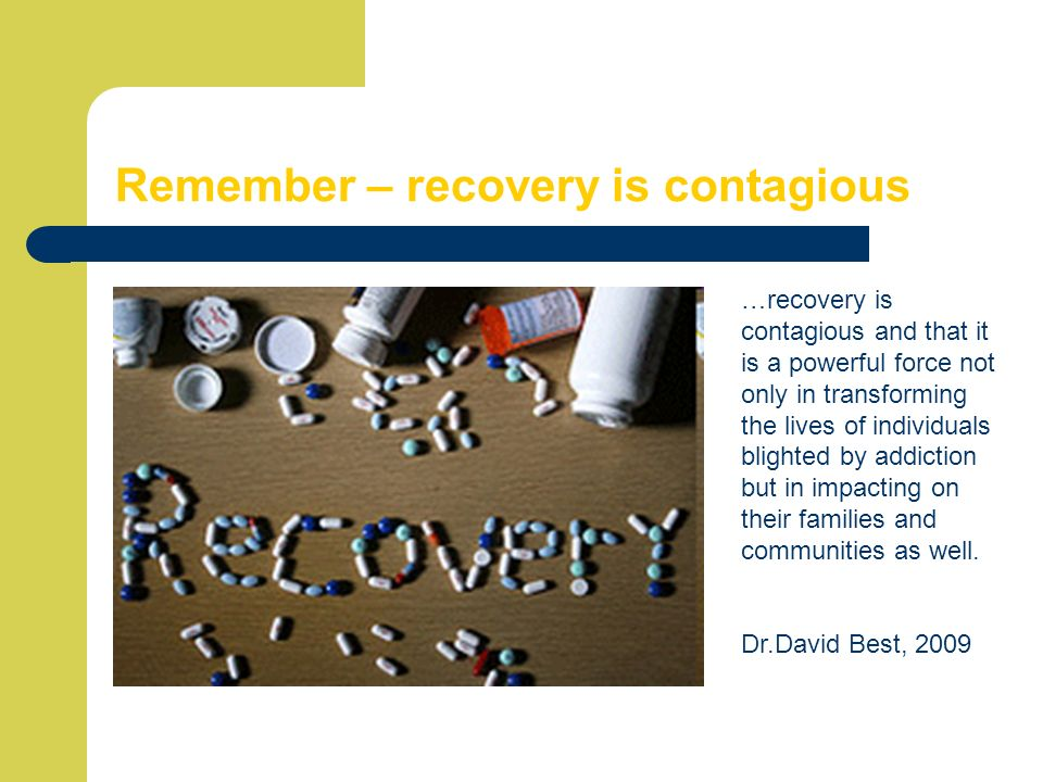 Remember – recovery is contagious …recovery is contagious and that it is a powerful force not only in transforming the lives of individuals blighted b