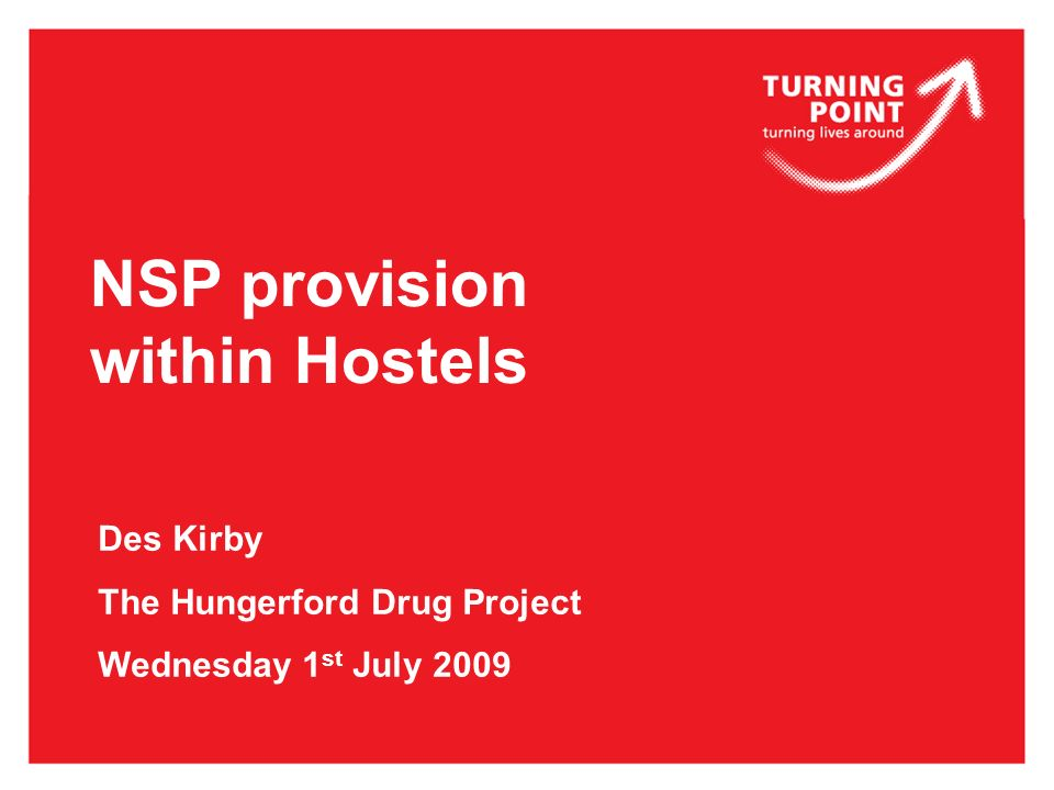 NSP provision within Hostels Des Kirby The Hungerford Drug Project Wednesday 1 st July 2009