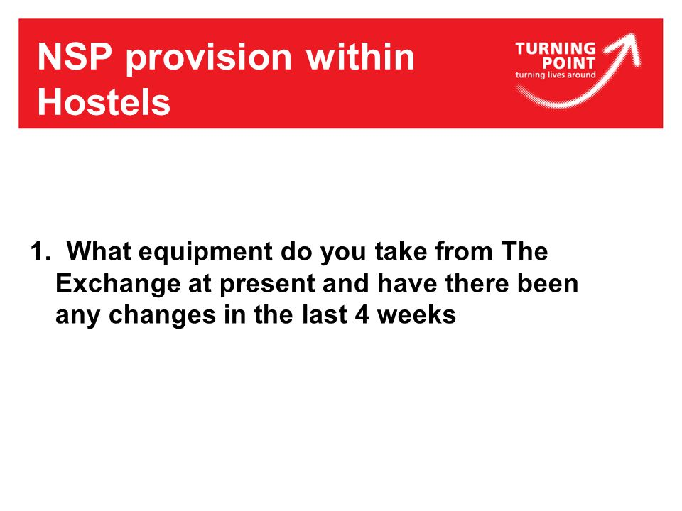 NSP provision within Hostels 1. What equipment do you take from The Exchange at present and have there been any changes in the last 4 weeks