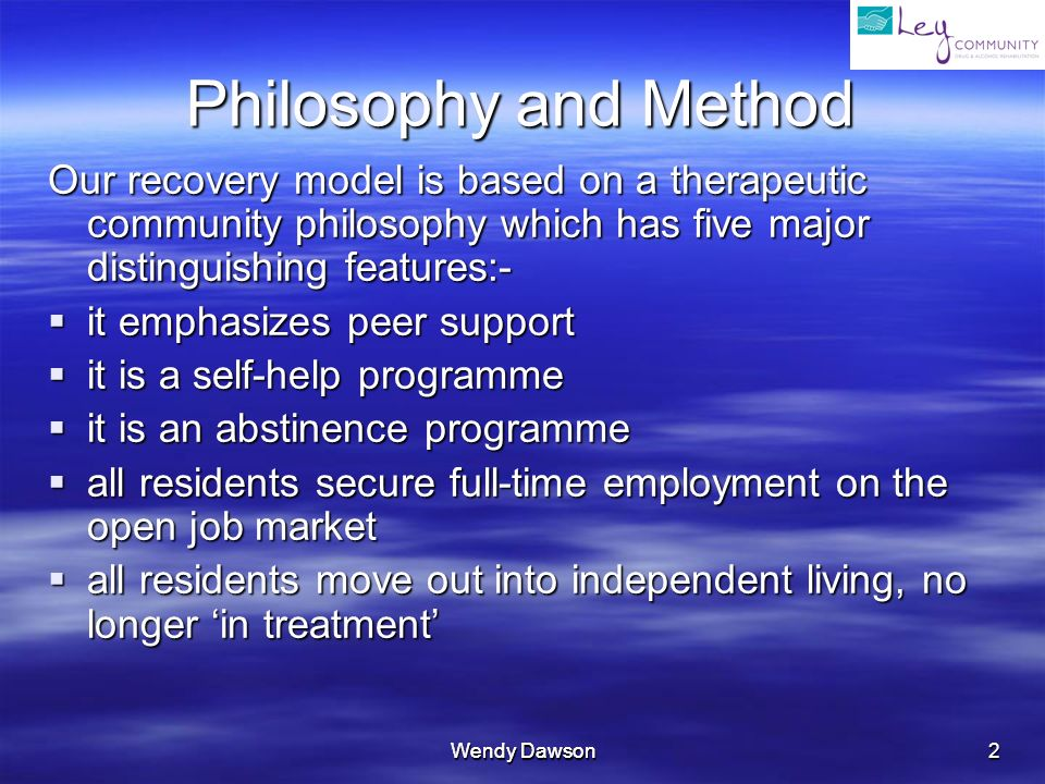 Wendy Dawson 2 Philosophy and Method Our recovery model is based on a therapeutic community philosophy which has five major distinguishing features:- it emphasizes peer support it emphasizes peer support it is a self-help programme it is a self-help programme it is an abstinence programme it is an abstinence programme all residents secure full-time employment on the open job market all residents secure full-time employment on the open job market all residents move out into independent living, no longer in treatment all residents move out into independent living, no longer in treatment
