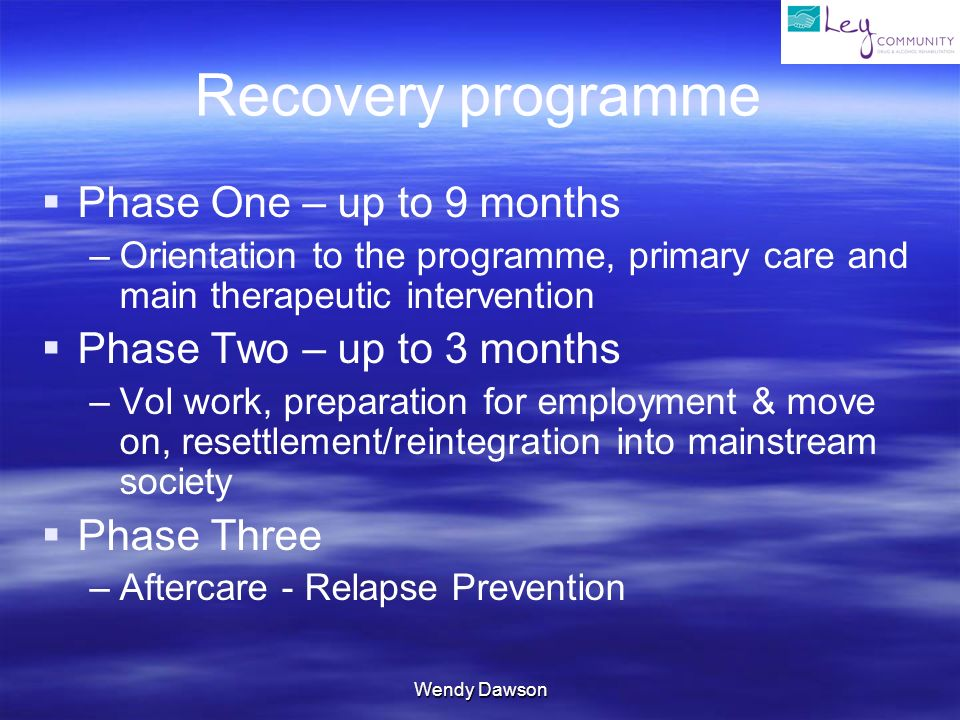 Wendy Dawson Recovery programme Phase One – up to 9 months – –Orientation to the programme, primary care and main therapeutic intervention Phase Two – up to 3 months – –Vol work, preparation for employment & move on, resettlement/reintegration into mainstream society Phase Three – –Aftercare - Relapse Prevention