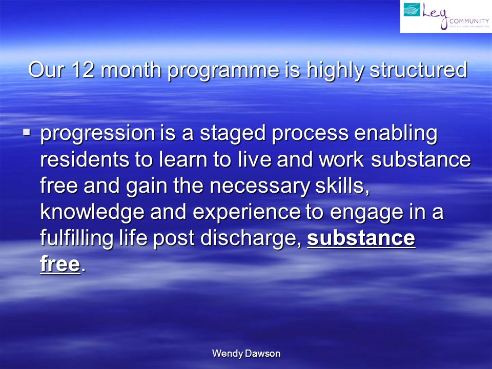 Wendy Dawson Our 12 month programme is highly structured Our 12 month programme is highly structured progression is a staged process enabling residents to learn to live and work substance free and gain the necessary skills, knowledge and experience to engage in a fulfilling life post discharge, substance free.