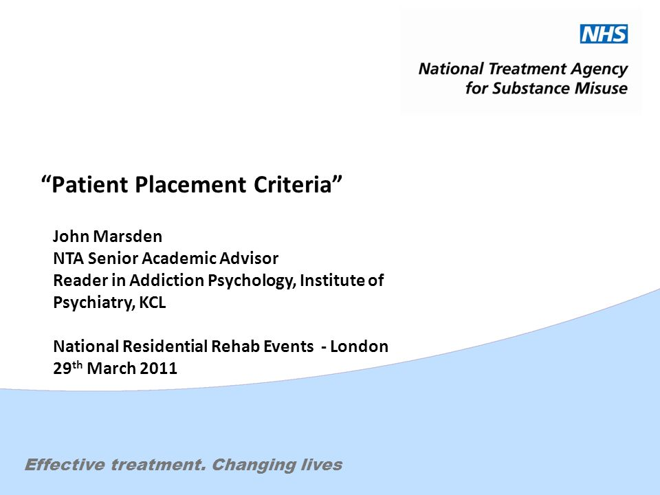 Effective treatment. Changing lives Patient Placement Criteria John Marsden NTA Senior Academic Advisor Reader in Addiction Psychology, Institute of P