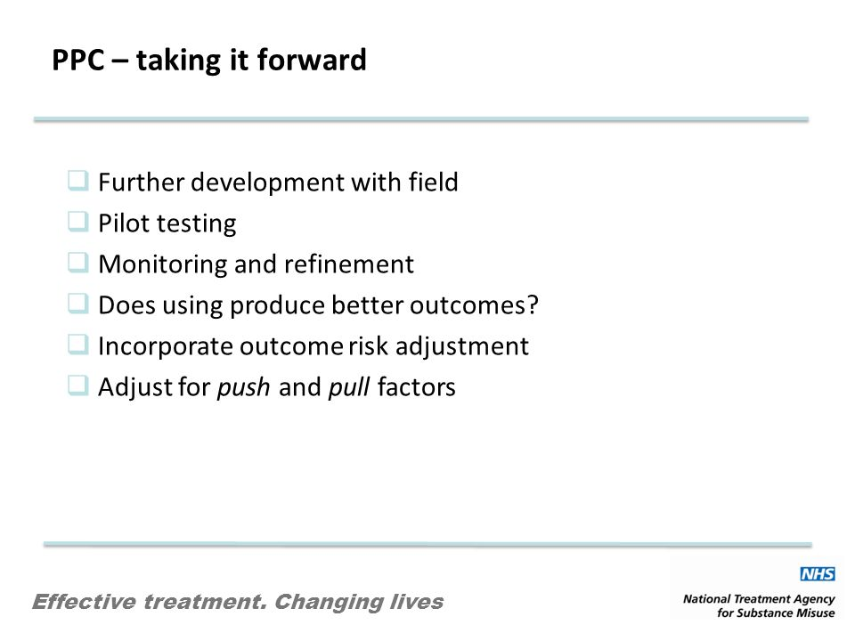 Effective treatment. Changing lives PPC – taking it forward Further development with field Pilot testing Monitoring and refinement Does using produce