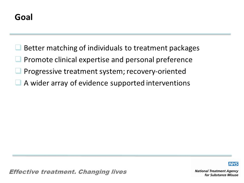 Effective treatment. Changing lives Goal Better matching of individuals to treatment packages Promote clinical expertise and personal preference Progr