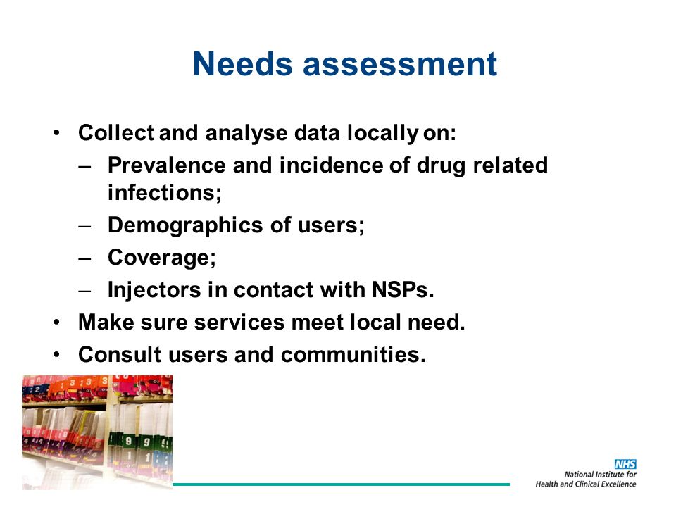 Needs assessment Collect and analyse data locally on: –Prevalence and incidence of drug related infections; –Demographics of users; –Coverage; –Injectors in contact with NSPs.