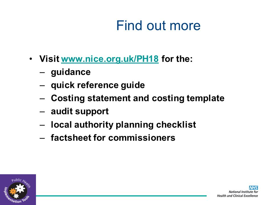 Find out more Visit www.nice.org.uk/PH18 for the:www.nice.org.uk/PH18 –guidance –quick reference guide –Costing statement and costing template –audit support –local authority planning checklist –factsheet for commissioners