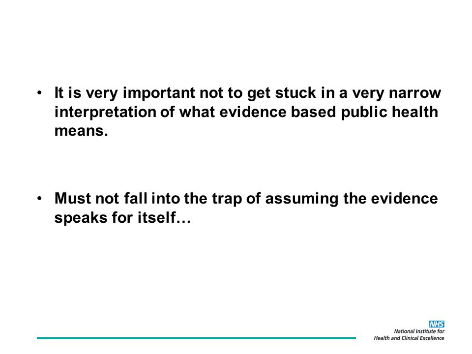 It is very important not to get stuck in a very narrow interpretation of what evidence based public health means.