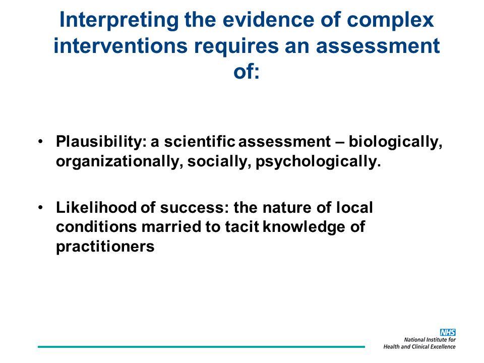 Interpreting the evidence of complex interventions requires an assessment of: Plausibility: a scientific assessment – biologically, organizationally, socially, psychologically.