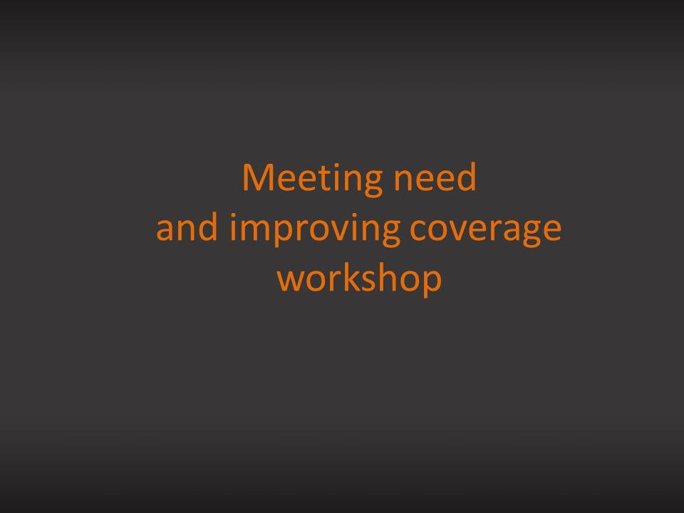 Meeting need and improving coverage workshop