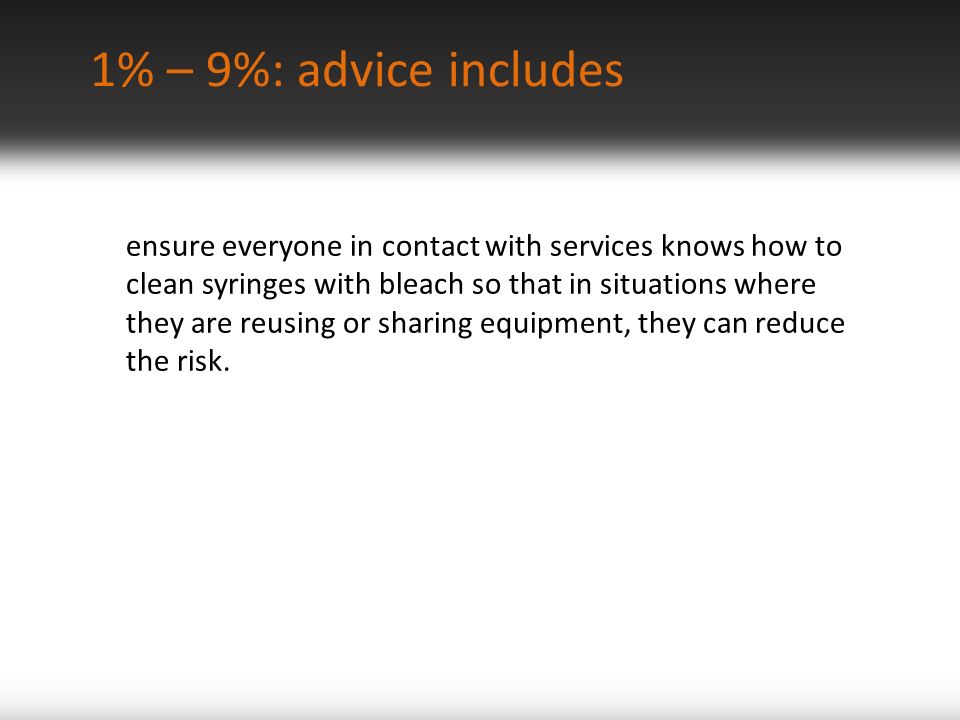 1% – 9%: advice includes ensure everyone in contact with services knows how to clean syringes with bleach so that in situations where they are reusing