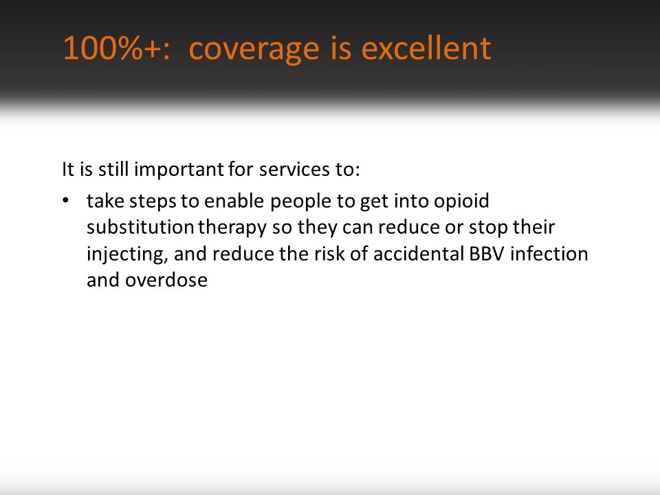 100%+: coverage is excellent It is still important for services to: take steps to enable people to get into opioid substitution therapy so they can reduce or stop their injecting, and reduce the risk of accidental BBV infection and overdose