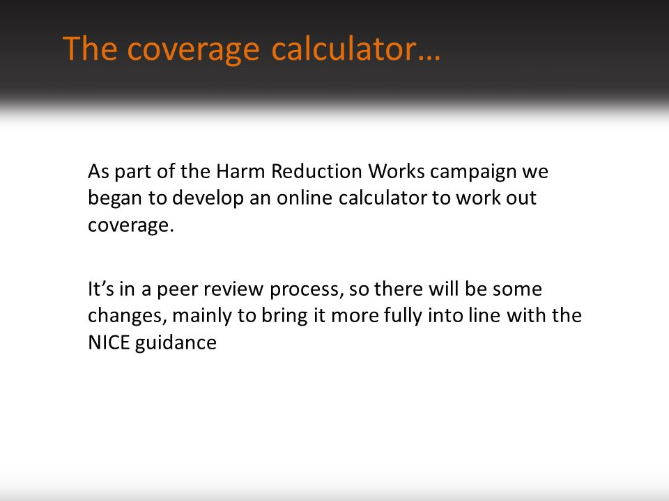 The coverage calculator… As part of the Harm Reduction Works campaign we began to develop an online calculator to work out coverage.